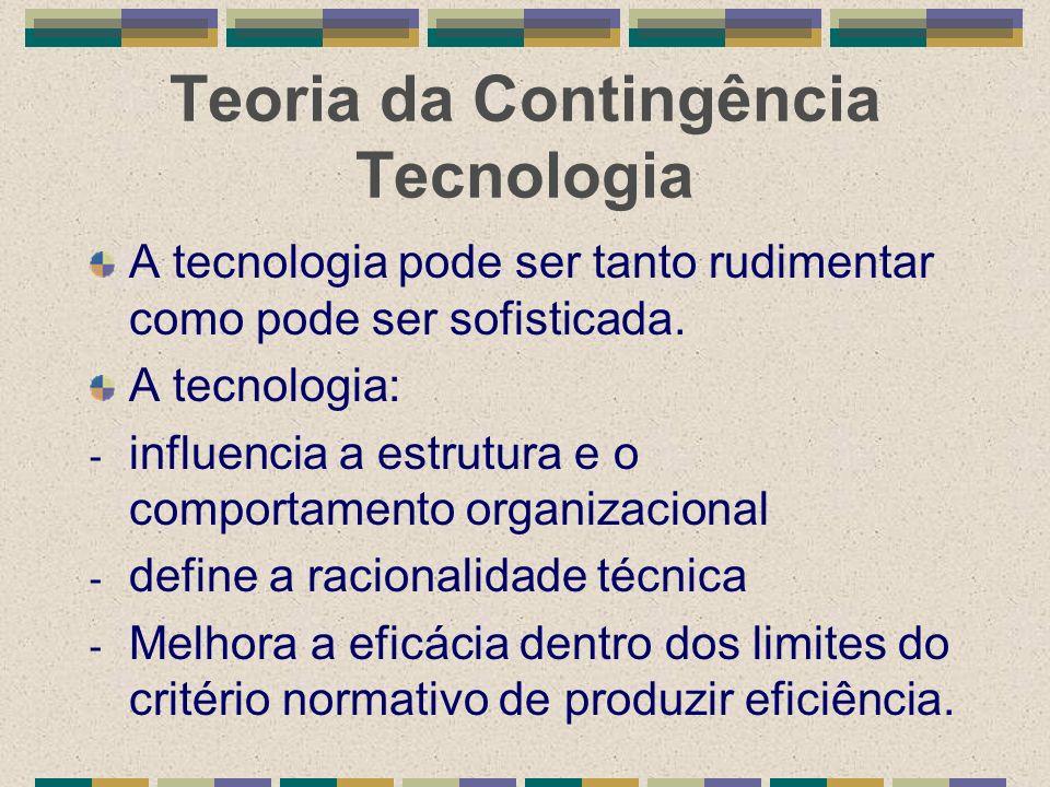 Teoria da Contingência Tecnologia A tecnologia pode ser tanto rudimentar como pode ser sofisticada. A tecnologia: - influencia a estrutura e o comport