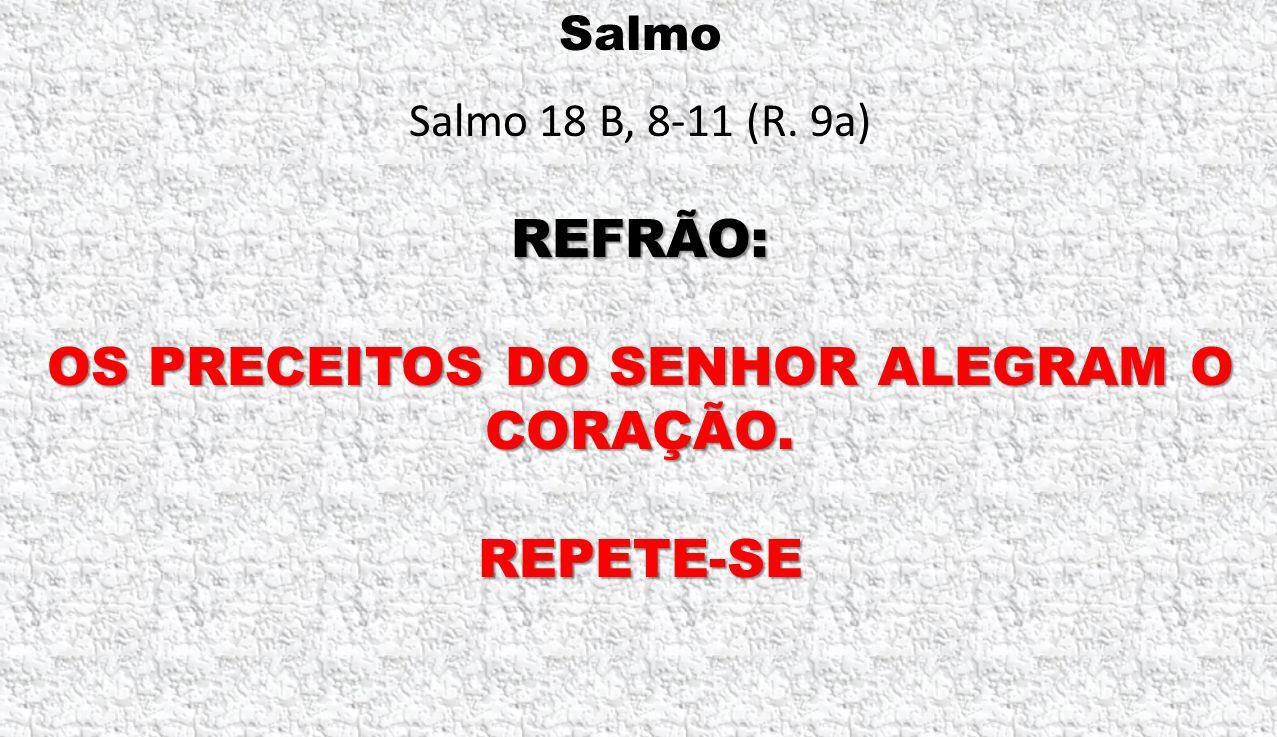 Salmo Salmo 18 B, 8-11 (R. 9a) REFRÃO: OS PRECEITOS DO SENHOR ALEGRAM O CORAÇÃO. REPETE-SE