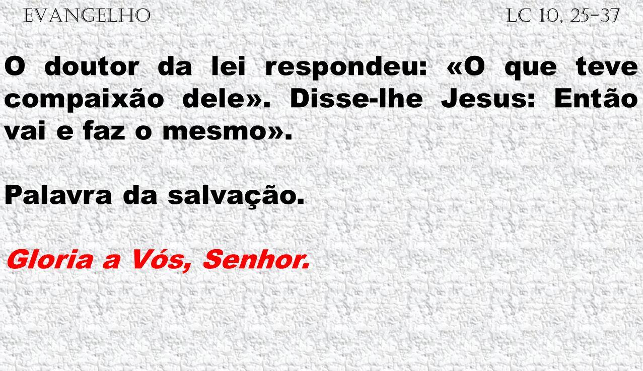 EVANGELHO Lc 10, 25-37 O doutor da lei respondeu: «O que teve compaixão dele». Disse-lhe Jesus: Então vai e faz o mesmo». Palavra da salvação. Gloria