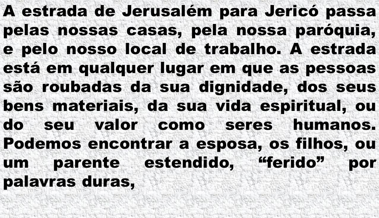 A estrada de Jerusalém para Jericó passa pelas nossas casas, pela nossa paróquia, e pelo nosso local de trabalho. A estrada está em qualquer lugar em
