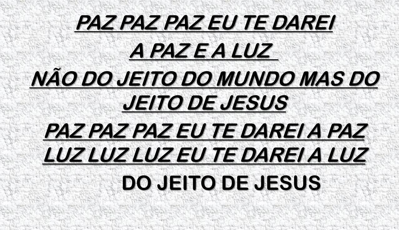 PAZ PAZ PAZ EU TE DAREI A PAZ E A LUZ NÃO DO JEITO DO MUNDO MAS DO JEITO DE JESUS PAZ PAZ PAZ EU TE DAREI A PAZ LUZ LUZ LUZ EU TE DAREI A LUZ DO JEITO