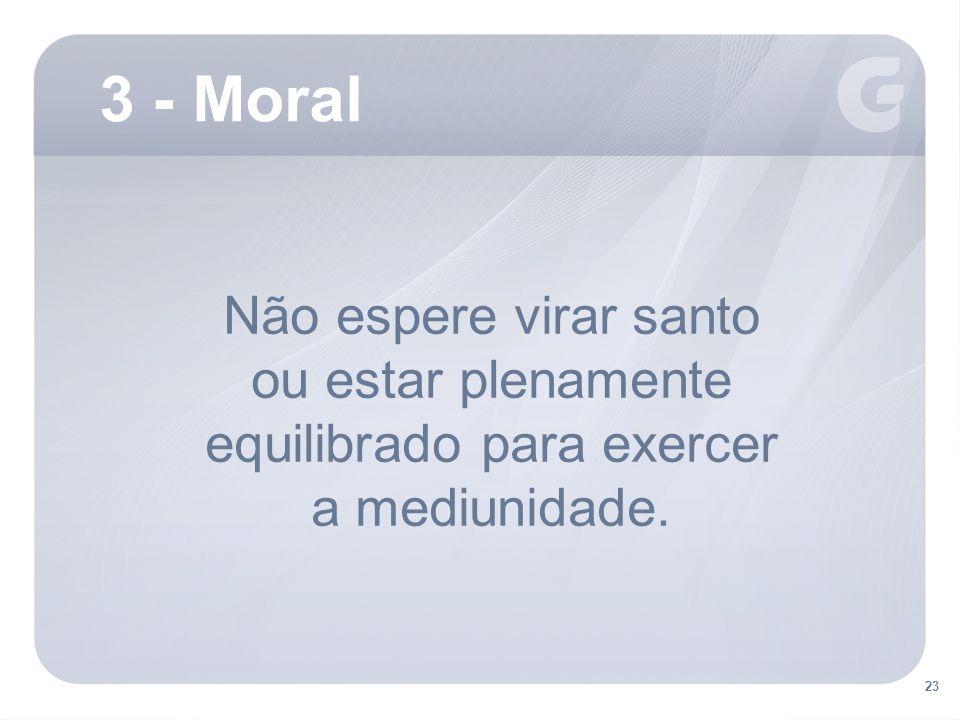 Não espere virar santo ou estar plenamente equilibrado para exercer a mediunidade. 3 - Moral 23