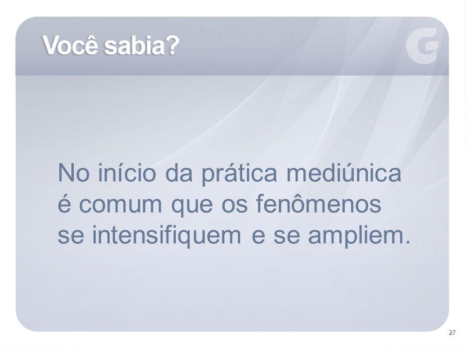 No início da prática mediúnica é comum que os fenômenos se intensifiquem e se ampliem. 27