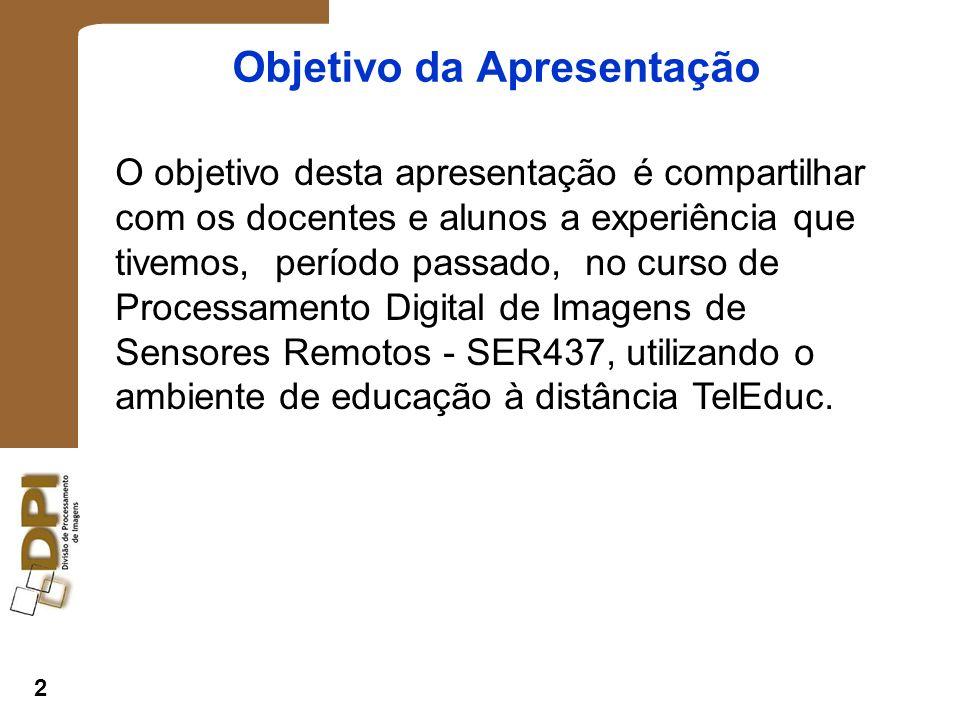 2 Objetivo da Apresentação O objetivo desta apresentação é compartilhar com os docentes e alunos a experiência que tivemos, período passado, no curso de Processamento Digital de Imagens de Sensores Remotos - SER437, utilizando o ambiente de educação à distância TelEduc.