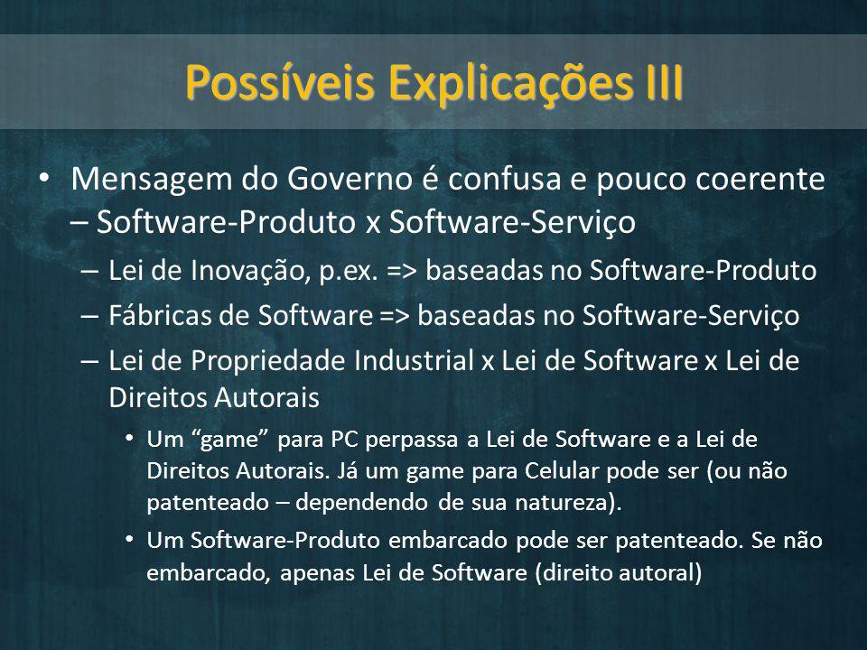 Possíveis Explicações III Mensagem do Governo é confusa e pouco coerente – Software-Produto x Software-Serviço – Lei de Inovação, p.ex. => baseadas no