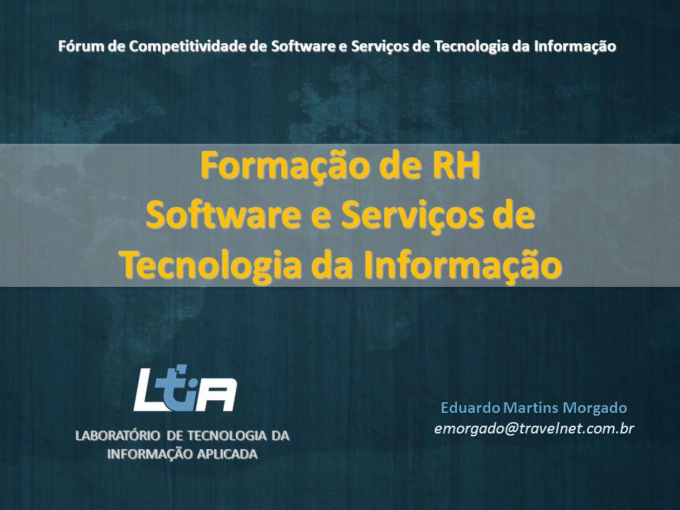 Formação de RH Software e Serviços de Tecnologia da Informação LABORATÓRIO DE TECNOLOGIA DA INFORMAÇÃO APLICADA Fórum de Competitividade de Software e Serviços de Tecnologia da Informação Eduardo Martins Morgado emorgado@travelnet.com.br