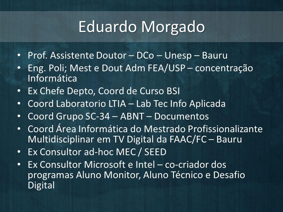 Eduardo Morgado Prof. Assistente Doutor – DCo – Unesp – Bauru Eng. Poli; Mest e Dout Adm FEA/USP – concentração Informática Ex Chefe Depto, Coord de C