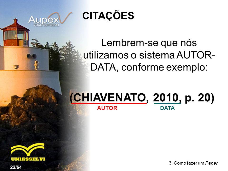 3. Como fazer um Paper Lembrem-se que nós utilizamos o sistema AUTOR- DATA, conforme exemplo: 22/64 (CHIAVENATO, 2010, p. 20) AUTORDATA CITAÇÕES