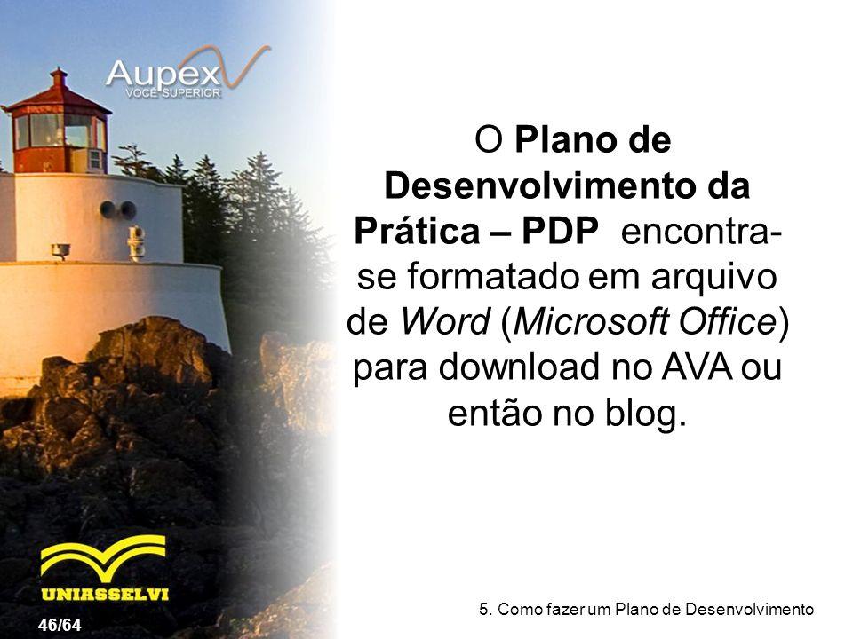 O Plano de Desenvolvimento da Prática – PDP encontra- se formatado em arquivo de Word (Microsoft Office) para download no AVA ou então no blog. 46/64