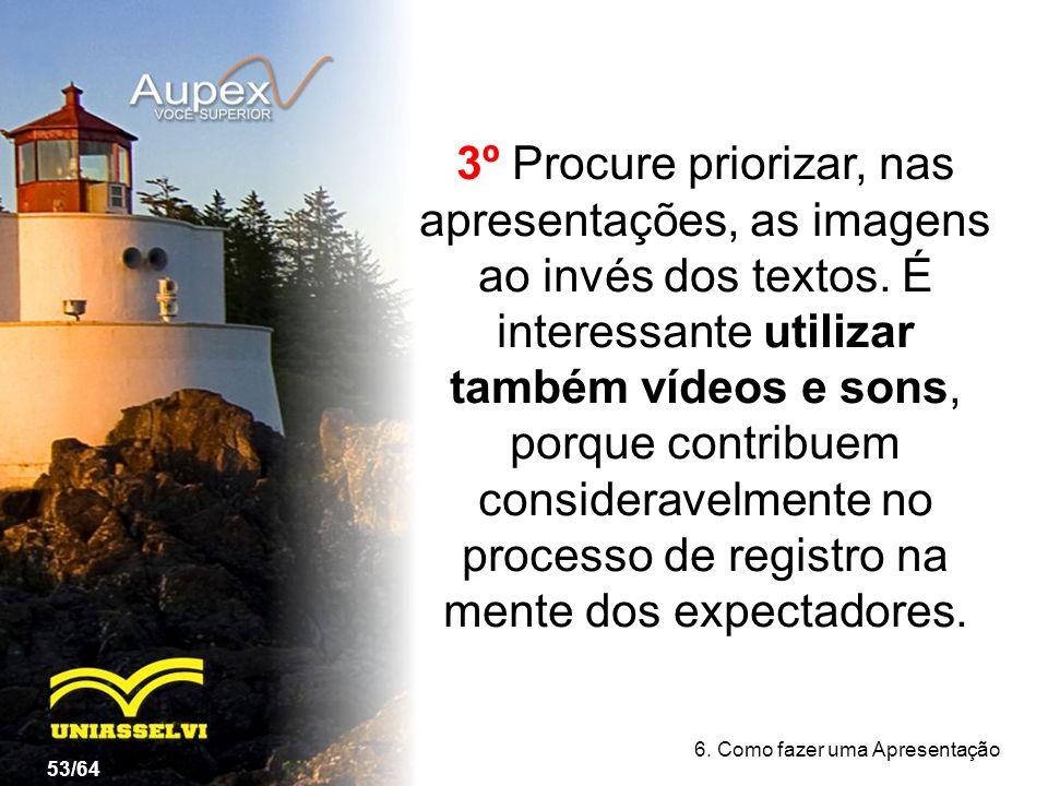 3º Procure priorizar, nas apresentações, as imagens ao invés dos textos. É interessante utilizar também vídeos e sons, porque contribuem consideravelm
