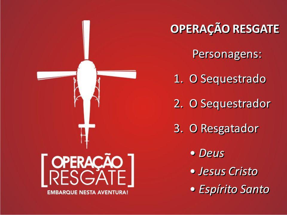 OPERAÇÃO RESGATE Personagens: 1. O Sequestrado 2. O Sequestrador 3. O Resgatador Deus Jesus Cristo Espírito Santo