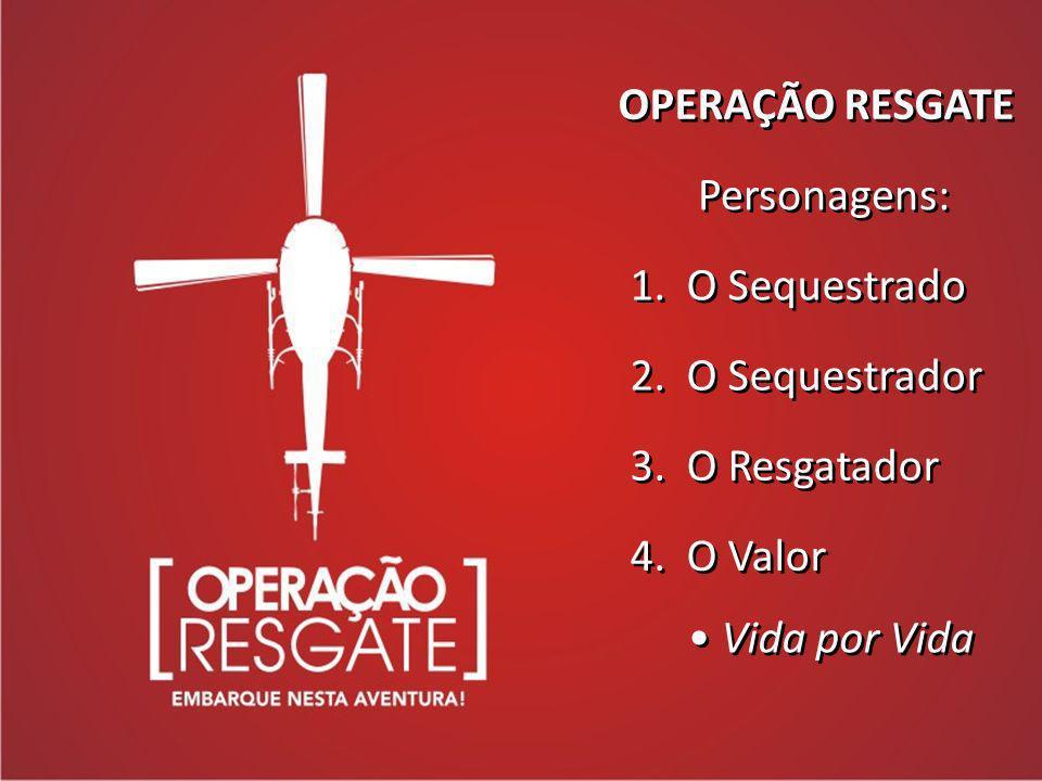 OPERAÇÃO RESGATE Personagens: 1. O Sequestrado 2. O Sequestrador 3. O Resgatador 4. O Valor Vida por Vida