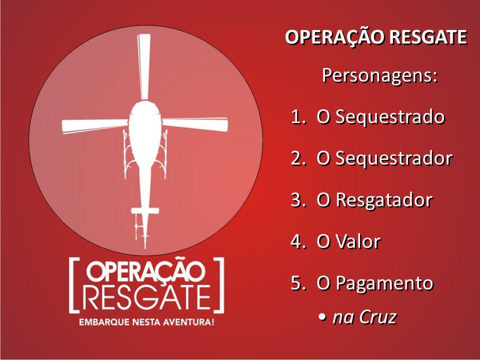 OPERAÇÃO RESGATE Personagens: 1. O Sequestrado 2. O Sequestrador 3. O Resgatador 4. O Valor 5. O Pagamento na Cruz