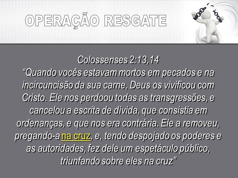 Colossenses 2:13,14 Quando vocês estavam mortos em pecados e na incircuncisão da sua carne, Deus os vivificou com Cristo. Ele nos perdoou todas as tra