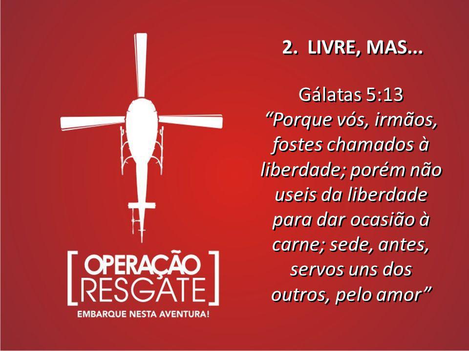 2. LIVRE, MAS... Gálatas 5:13 Porque vós, irmãos, fostes chamados à liberdade; porém não useis da liberdade para dar ocasião à carne; sede, antes, ser