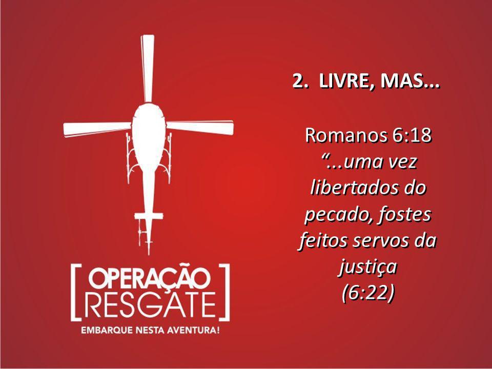Romanos 6:18...uma vez libertados do pecado, fostes feitos servos da justiça (6:22) Romanos 6:18...uma vez libertados do pecado, fostes feitos servos