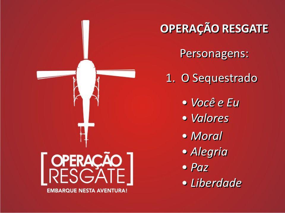 OPERAÇÃO RESGATE Personagens: Personagens: 1. O Sequestrado Você e Eu Valores Moral Alegria Paz Liberdade
