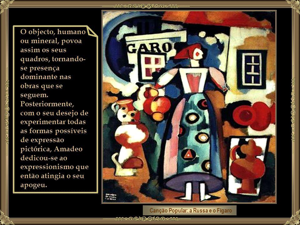 Canção Popular: a Russa e o Figaro O objecto, humano ou mineral, povoa assim os seus quadros, tornando- se presença dominante nas obras que se seguem.