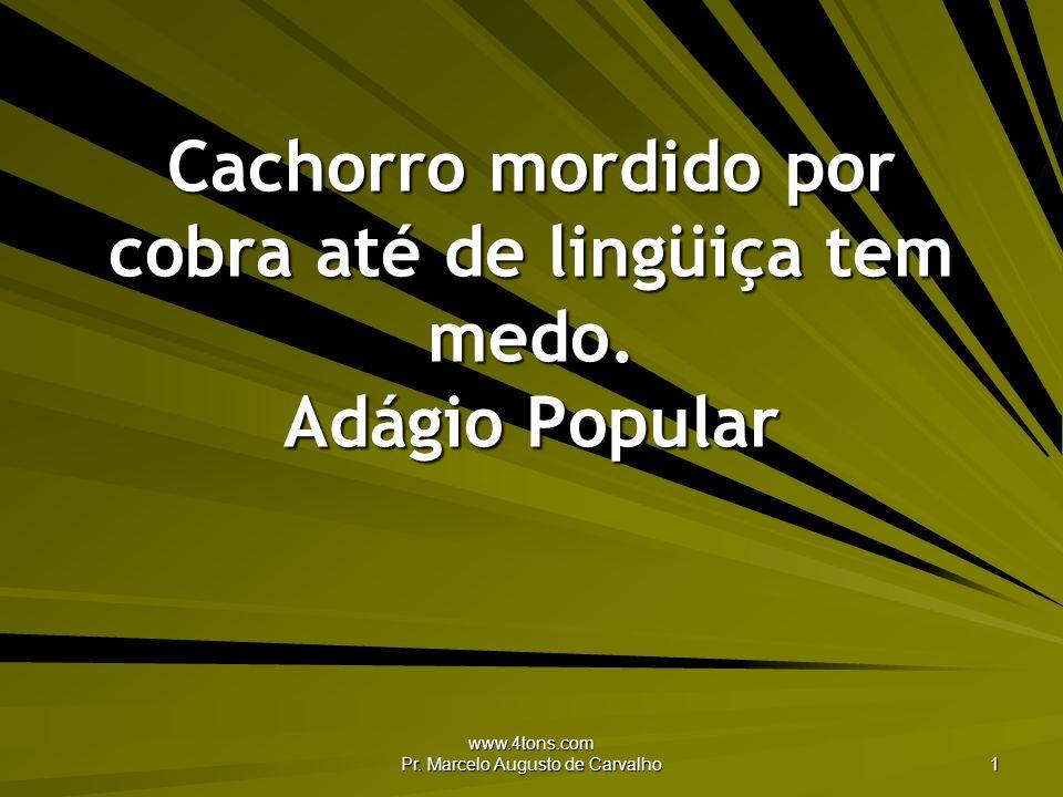 www.4tons.com Pr. Marcelo Augusto de Carvalho 1 Cachorro mordido por cobra até de lingüiça tem medo. Adágio Popular