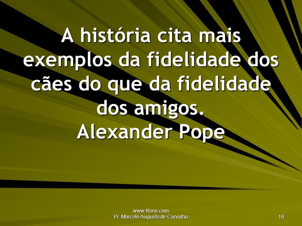 www.4tons.com Pr. Marcelo Augusto de Carvalho 10 A história cita mais exemplos da fidelidade dos cães do que da fidelidade dos amigos. Alexander Pope