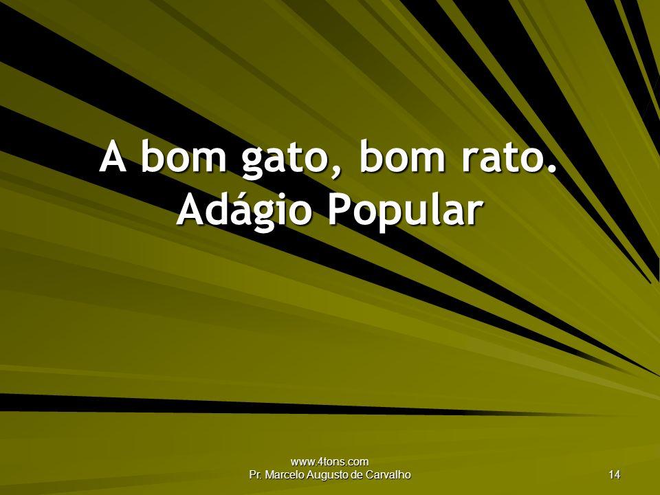 www.4tons.com Pr. Marcelo Augusto de Carvalho 14 A bom gato, bom rato. Adágio Popular