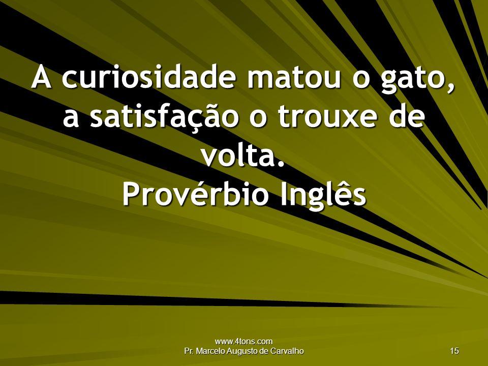 www.4tons.com Pr. Marcelo Augusto de Carvalho 15 A curiosidade matou o gato, a satisfação o trouxe de volta. Provérbio Inglês