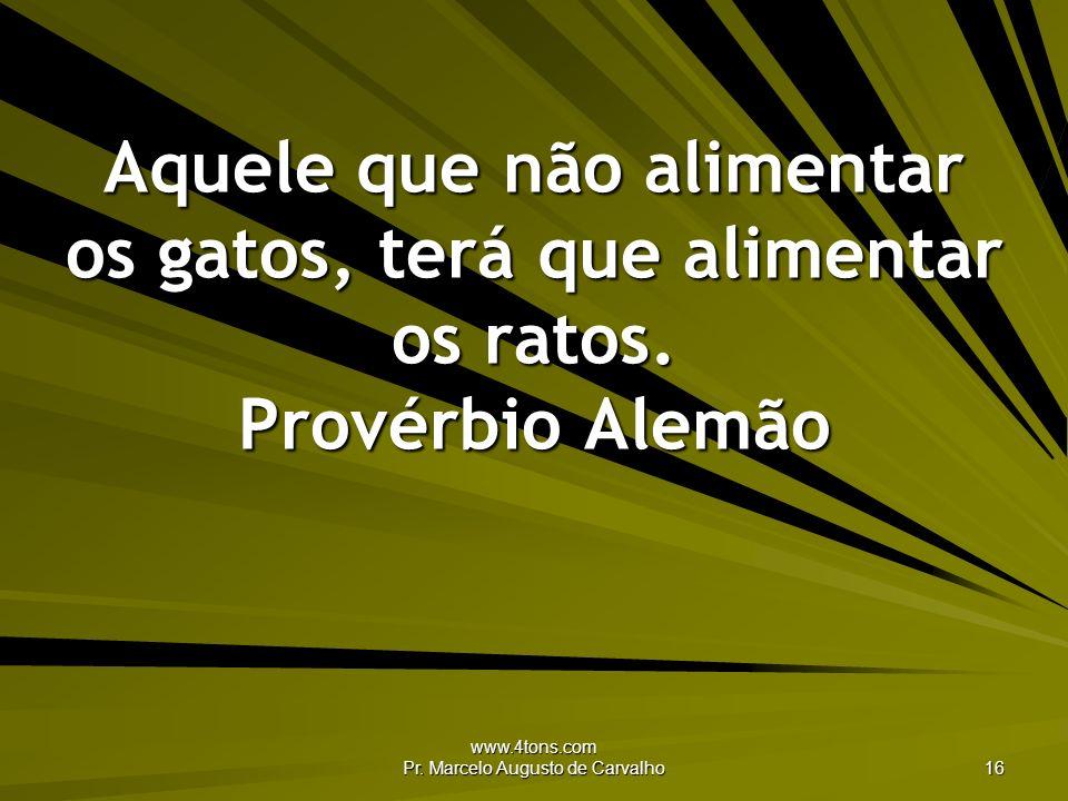 www.4tons.com Pr. Marcelo Augusto de Carvalho 16 Aquele que não alimentar os gatos, terá que alimentar os ratos. Provérbio Alemão
