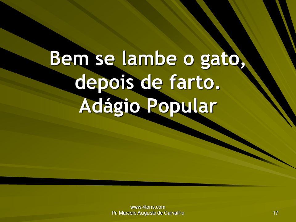 www.4tons.com Pr. Marcelo Augusto de Carvalho 17 Bem se lambe o gato, depois de farto. Adágio Popular