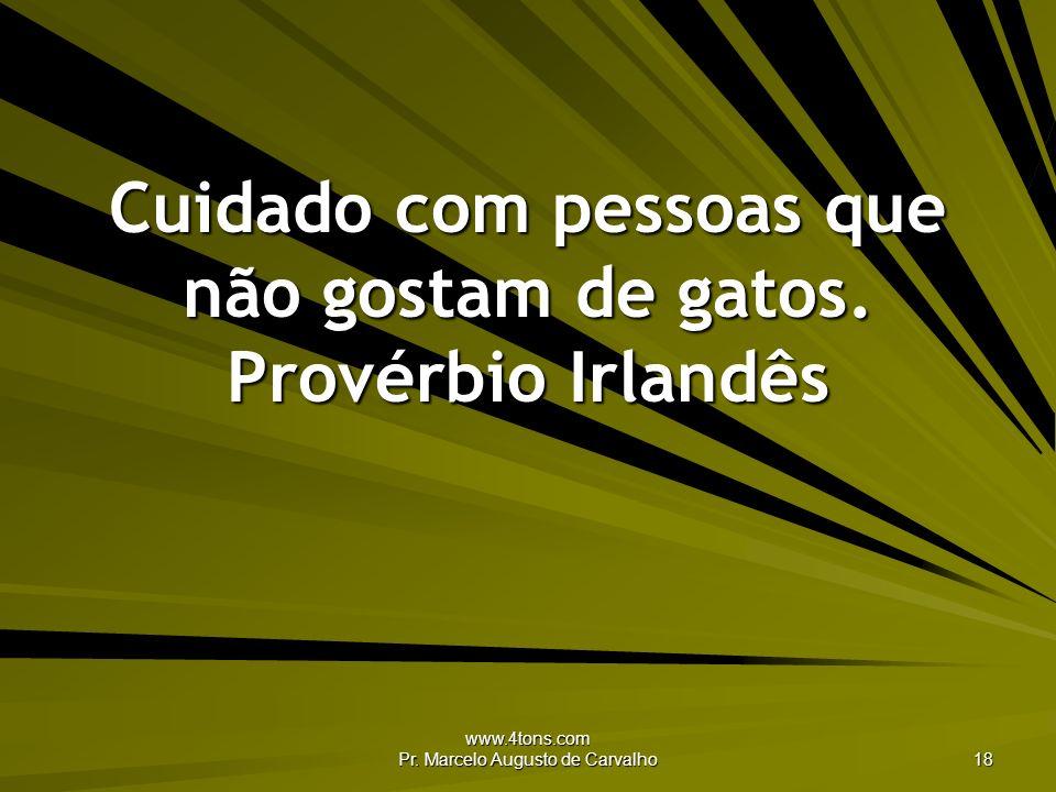www.4tons.com Pr. Marcelo Augusto de Carvalho 18 Cuidado com pessoas que não gostam de gatos. Provérbio Irlandês