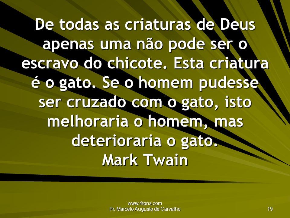 www.4tons.com Pr. Marcelo Augusto de Carvalho 19 De todas as criaturas de Deus apenas uma não pode ser o escravo do chicote. Esta criatura é o gato. S