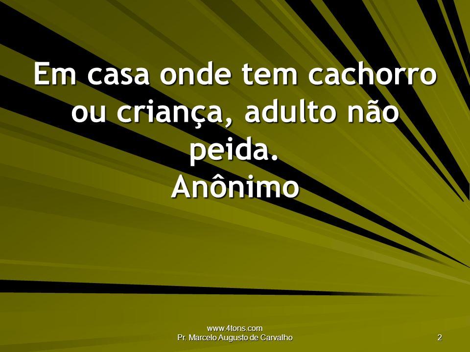 www.4tons.com Pr. Marcelo Augusto de Carvalho 2 Em casa onde tem cachorro ou criança, adulto não peida. Anônimo