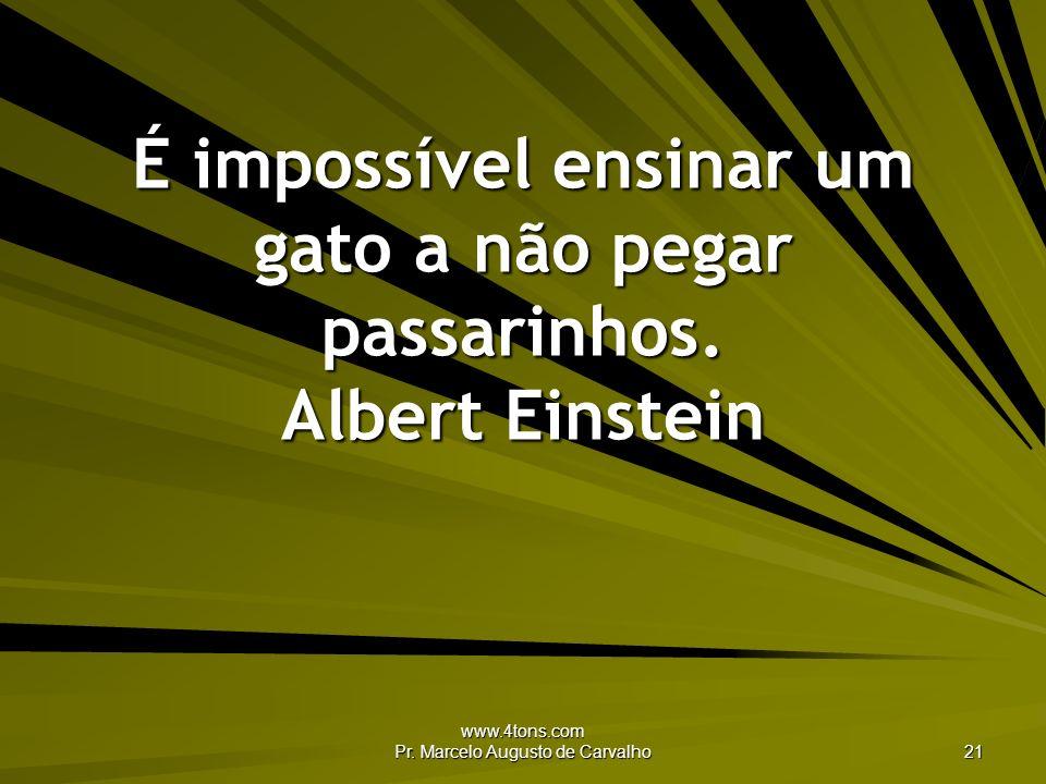 www.4tons.com Pr. Marcelo Augusto de Carvalho 21 É impossível ensinar um gato a não pegar passarinhos. Albert Einstein