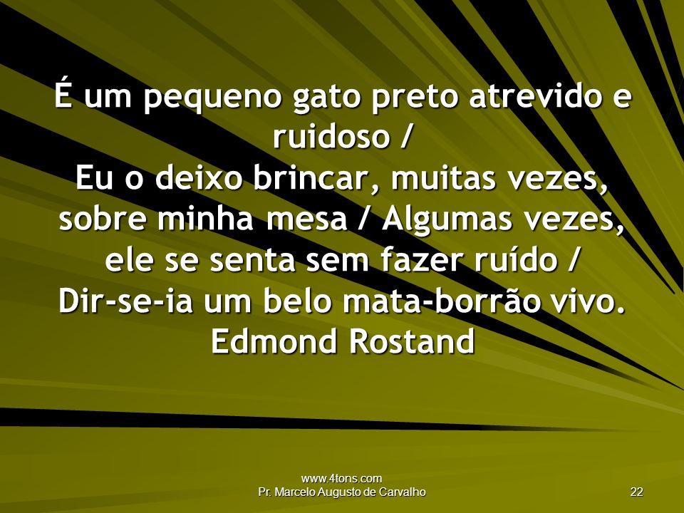 www.4tons.com Pr. Marcelo Augusto de Carvalho 22 É um pequeno gato preto atrevido e ruidoso / Eu o deixo brincar, muitas vezes, sobre minha mesa / Alg