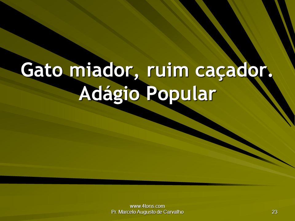 www.4tons.com Pr. Marcelo Augusto de Carvalho 23 Gato miador, ruim caçador. Adágio Popular