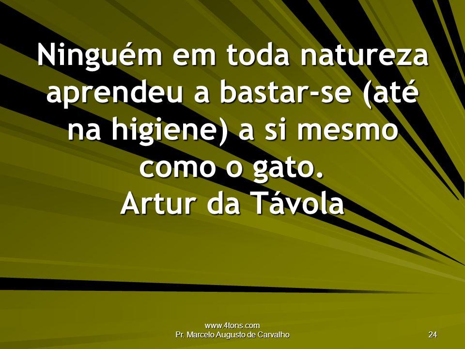 www.4tons.com Pr. Marcelo Augusto de Carvalho 24 Ninguém em toda natureza aprendeu a bastar-se (até na higiene) a si mesmo como o gato. Artur da Távol