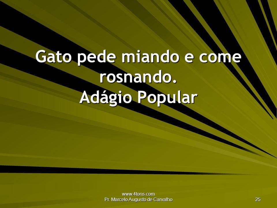 www.4tons.com Pr. Marcelo Augusto de Carvalho 25 Gato pede miando e come rosnando. Adágio Popular