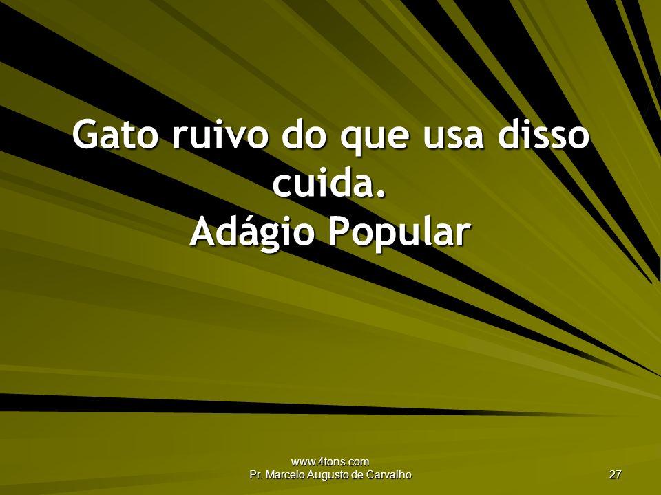 www.4tons.com Pr. Marcelo Augusto de Carvalho 27 Gato ruivo do que usa disso cuida. Adágio Popular