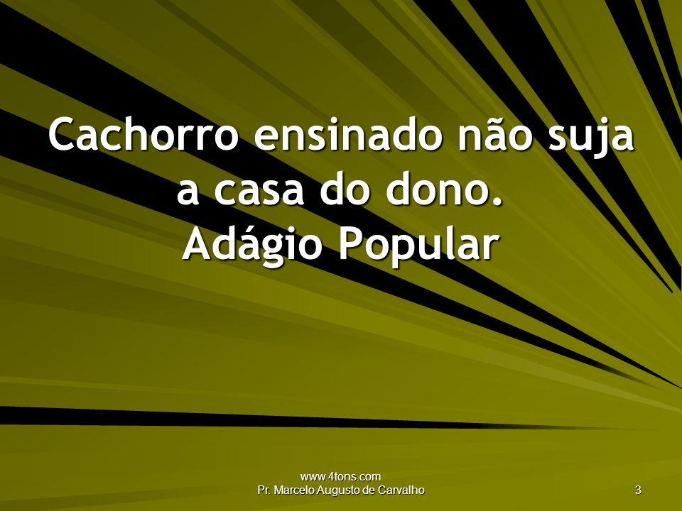 www.4tons.com Pr. Marcelo Augusto de Carvalho 3 Cachorro ensinado não suja a casa do dono. Adágio Popular