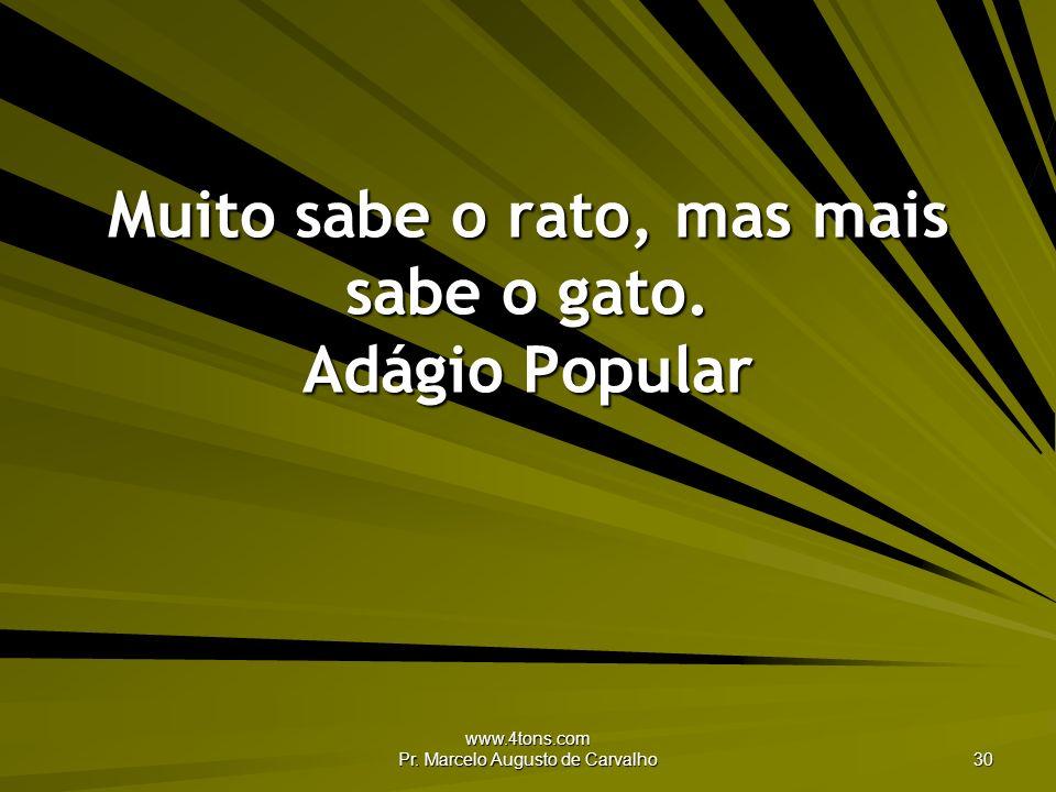 www.4tons.com Pr. Marcelo Augusto de Carvalho 30 Muito sabe o rato, mas mais sabe o gato. Adágio Popular