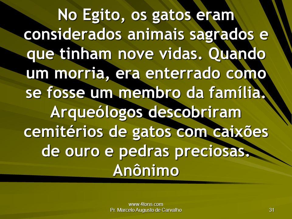 www.4tons.com Pr. Marcelo Augusto de Carvalho 31 No Egito, os gatos eram considerados animais sagrados e que tinham nove vidas. Quando um morria, era