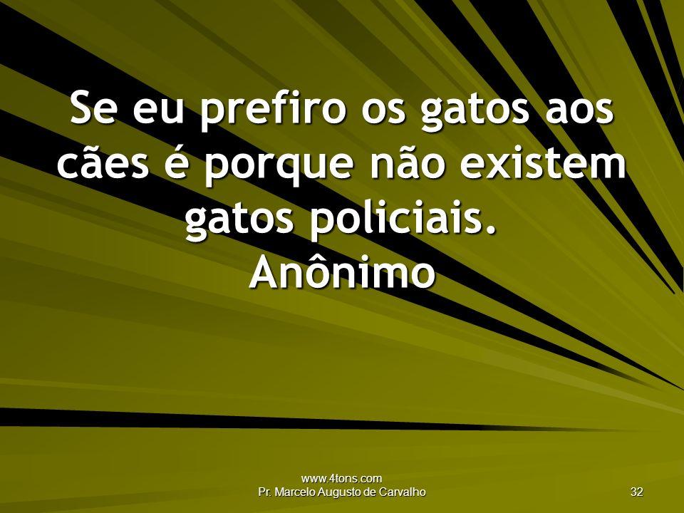 www.4tons.com Pr. Marcelo Augusto de Carvalho 32 Se eu prefiro os gatos aos cães é porque não existem gatos policiais. Anônimo