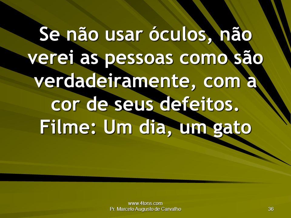 www.4tons.com Pr. Marcelo Augusto de Carvalho 36 Se não usar óculos, não verei as pessoas como são verdadeiramente, com a cor de seus defeitos. Filme: