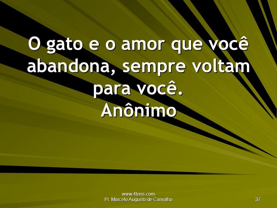 www.4tons.com Pr. Marcelo Augusto de Carvalho 37 O gato e o amor que você abandona, sempre voltam para você. Anônimo