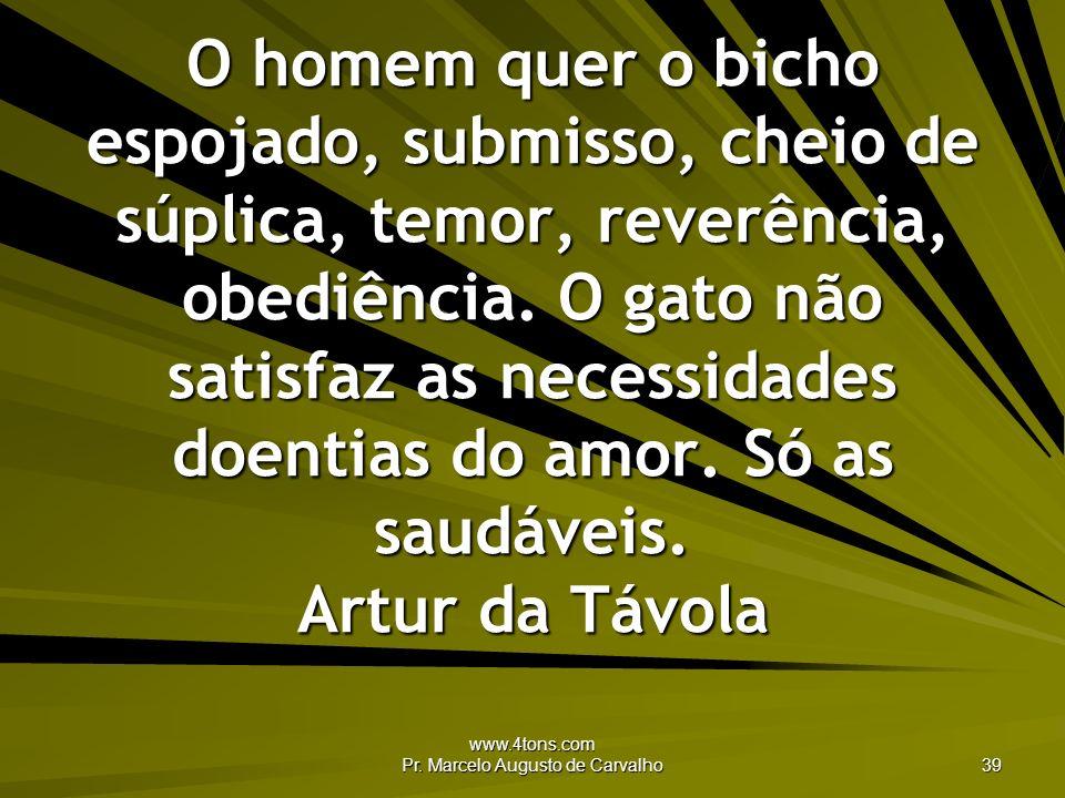 www.4tons.com Pr. Marcelo Augusto de Carvalho 39 O homem quer o bicho espojado, submisso, cheio de súplica, temor, reverência, obediência. O gato não