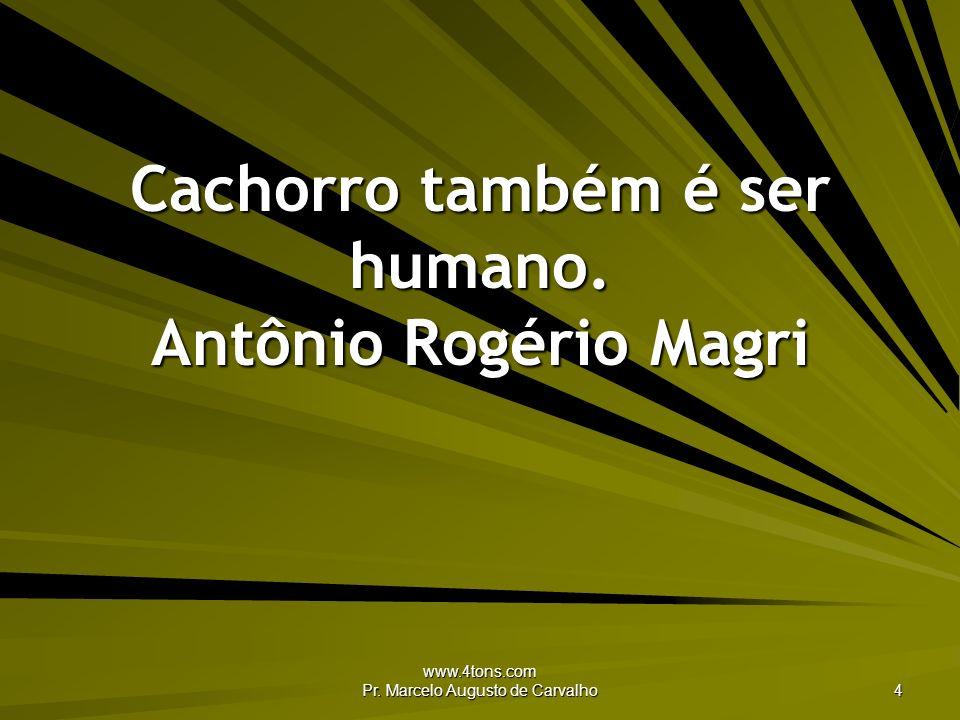 www.4tons.com Pr. Marcelo Augusto de Carvalho 4 Cachorro também é ser humano. Antônio Rogério Magri