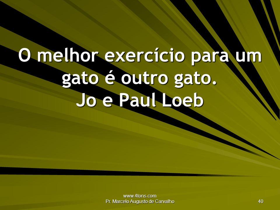 www.4tons.com Pr. Marcelo Augusto de Carvalho 40 O melhor exercício para um gato é outro gato. Jo e Paul Loeb