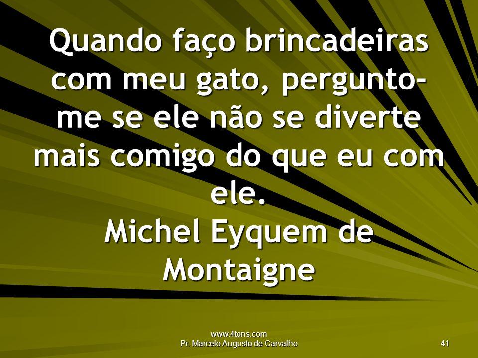 www.4tons.com Pr. Marcelo Augusto de Carvalho 41 Quando faço brincadeiras com meu gato, pergunto- me se ele não se diverte mais comigo do que eu com e