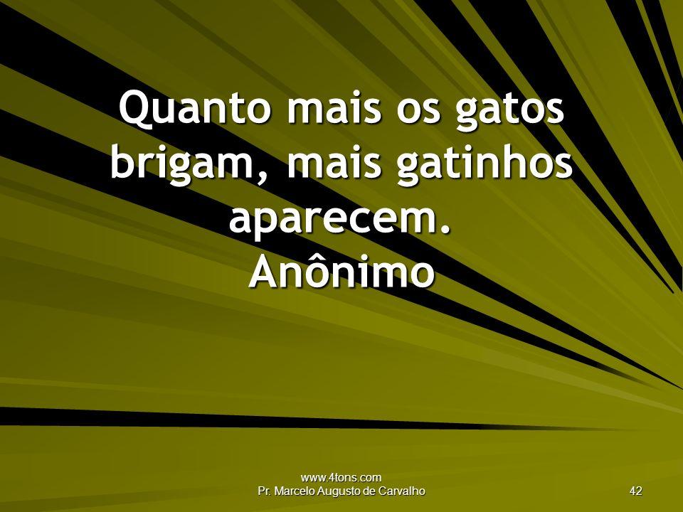 www.4tons.com Pr. Marcelo Augusto de Carvalho 42 Quanto mais os gatos brigam, mais gatinhos aparecem. Anônimo