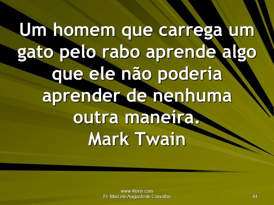 www.4tons.com Pr. Marcelo Augusto de Carvalho 44 Um homem que carrega um gato pelo rabo aprende algo que ele não poderia aprender de nenhuma outra man