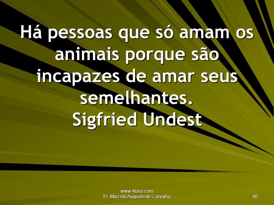 www.4tons.com Pr. Marcelo Augusto de Carvalho 46 Há pessoas que só amam os animais porque são incapazes de amar seus semelhantes. Sigfried Undest